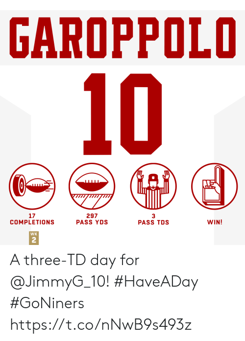 Memes, 🤖, and Tds: GAROPPOLO  10  17  COMPLETIONS  297  PASS YDS  3  PASS TDS  WIN!  WK  2 A three-TD day for @JimmyG_10! #HaveADay #GoNiners https://t.co/nNwB9s493z