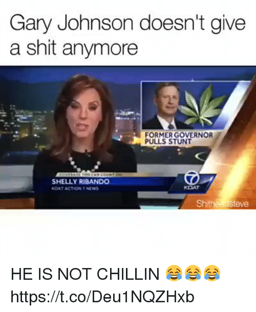 stunting: Gary Johnson doesn't give  a shit anymore  FORMER GOVERNOR  PULLS STUNT  SHELLY RIBANDO  RDAT ACTION NEWS  Shithea Steve HE IS NOT CHILLIN 😂😂😂  https://t.co/Deu1NQZHxb