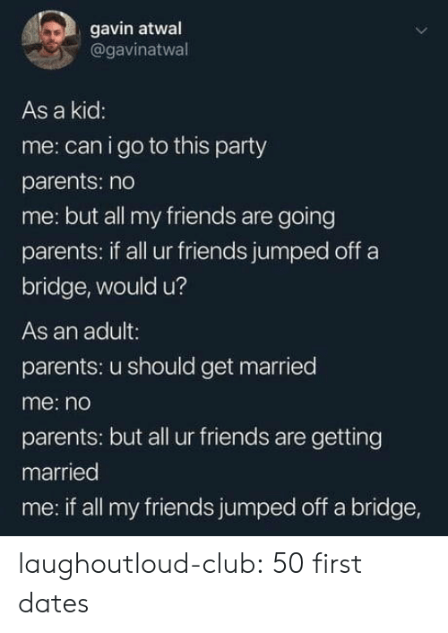 Club, Friends, and Parents: gavin atwal  @gavinatwal  As a kid  me: can i go to this party  parents: no  me: but all my friends are going  parents: if all ur friends jumped off a  bridge, would u?  As an adult:  parents: u should get married  me: no  parents: but all ur friends are getting  married  me: if all my friends jumped off a bridge, laughoutloud-club:  50 first dates