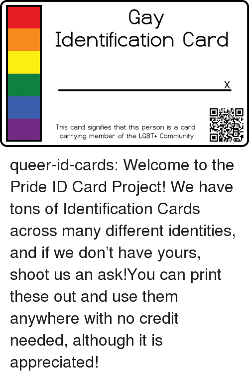 Community, Lgbt, and Tumblr: Gay  Identification Card  This card signifies that this person is a card  carrying member of the LGBT+ Community queer-id-cards:  Welcome to the Pride ID Card Project! We have tons of Identification Cards across many different identities, and if we don't have yours, shoot us an ask!You can print these out and use them anywhere with no credit needed, although it is appreciated!