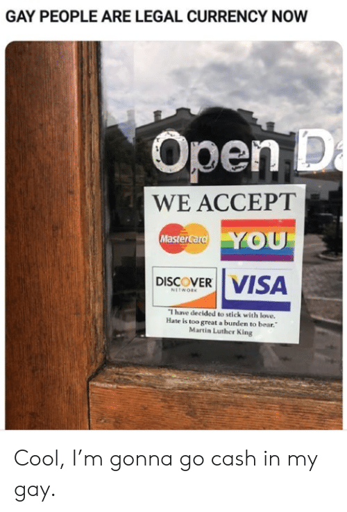 currency: GAY PEOPLE ARE LEGAL CURRENCY NOW  Open D  a  WE ACCEPT  YOU  MasterCard  VISA  DISCOVER  NETWORK  I have decided to stick with love.  Hate is too great a burden to bear.  Martin Luther King Cool, I'm gonna go cash in my gay.