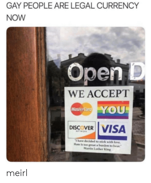 Love, Martin, and MasterCard: GAY PEOPLE ARE LEGAL CURRENCY  NOW  Open D  WE ACCEPT  YOU  MasterCard  DISCOVER VISA  NETWORK  Thave decided to stick with love.  Hate is too great a burden to bear  Martin Luther King meirl