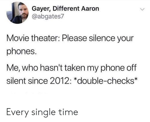 Phone, Taken, and Movie: Gayer, Different Aaron  @abgates7  Movie theater: Please silence your  phones.  Me, who hasn't taken my phone off  silent since 2012: *double-checks* Every single time