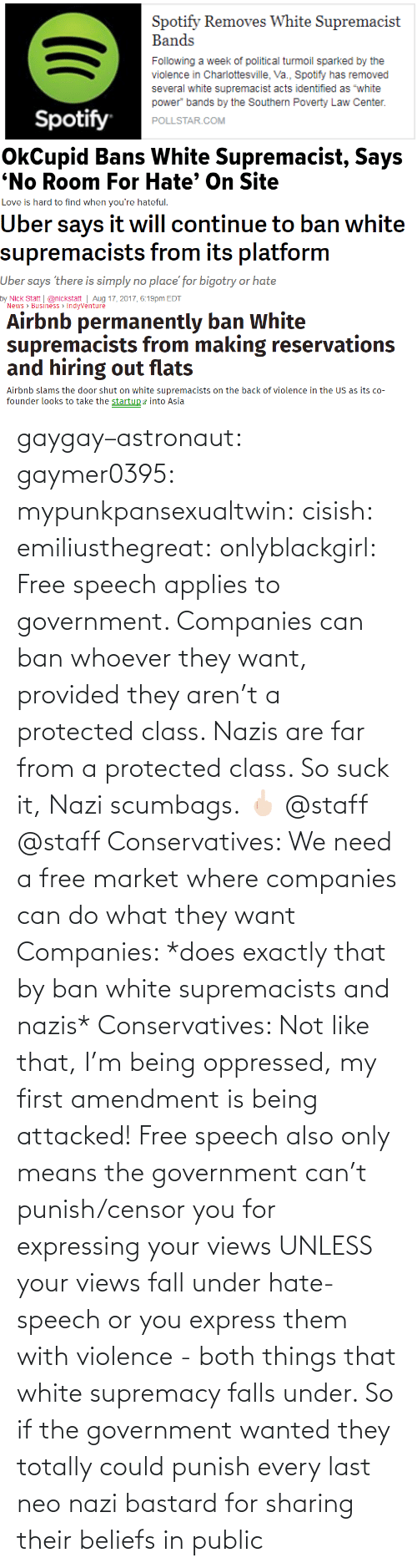 staff: gaygay–astronaut: gaymer0395:  mypunkpansexualtwin:  cisish:  emiliusthegreat:  onlyblackgirl:   Free speech applies to government. Companies can ban whoever they want, provided they aren't a protected class. Nazis are far from a protected class. So suck it, Nazi scumbags. 🖕🏻   @staff      @staff     Conservatives: We need a free market where companies can do what they want Companies: *does exactly that by ban white supremacists and nazis* Conservatives: Not like that, I'm being oppressed, my first amendment is being attacked!  Free speech also only means the government can't punish/censor you for expressing your views UNLESS your views fall under hate-speech or you express them with violence - both things that white supremacy falls under. So if the government wanted they totally could punish every last neo nazi bastard for sharing their beliefs in public