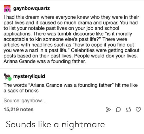 "ariana grande: gaynbowquartz  I had this dream where everyone knew who they were in their  past lives and it caused so much drama and uproar. You had  to list your notable past lives on your job and school  applications. There was tumblr discourse like ""is it morally  acceptable to kin someone else's past life?"" There were  articles with headlines such as ""how to cope if you find out  you were a nazi in a past life."" Celebrities were getting callout  posts based on their past lives. People would dox your lives.  Ariana Grande was a founding father.  mysteryliquid  The words ""Ariana Grande was a founding father"" hit me like  a sack of bricks  Source: gaynbow...  15,219 notes  3 Sounds like a nightmare"
