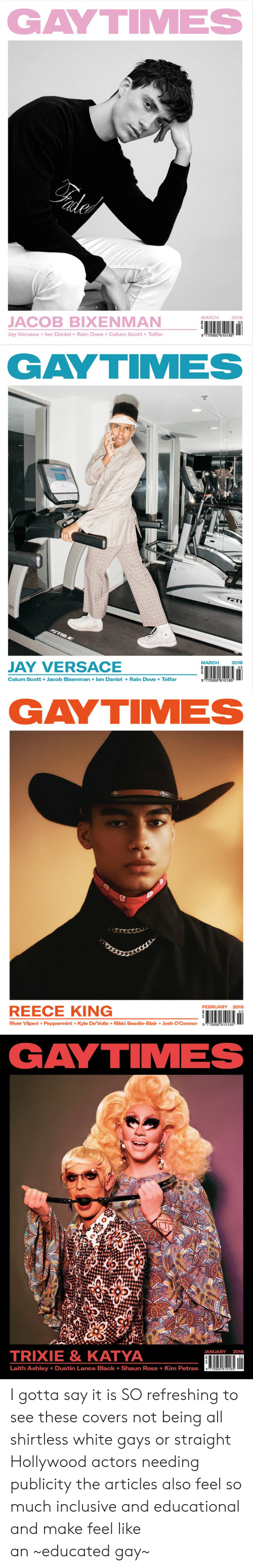 Versace: GAYTIMES  MARCH  2018  JACOB BIXENMAN  Jay Versace +lan Daniel +Rain Dove +Calum Scott +Telfar  9 770950 610185   GAYTIMES  MARCH2018  JAY VERSACE  Calum Scott +Jacob Bixenman lan Daniel+Rain Dove +Telfar  9 770950 610185   GAYTIMES  FEBRUARY 2018  REECE KING  River Viiperi+ Peppermint +Kyle De'Volle+ Rikki Beadle-BlairJosh O'Connor g 770950 610185   GAYTIMES  TRIXIE& KATYA  JANUARY 2018  01  Laith Ashley +Dustin Lance Black + Shaun Ross + Kim Petras I gotta say it is SO refreshing to see these covers not being all shirtless white gays or straight Hollywood actors needing publicitythe articles also feel so much inclusive and educational and make feel like an~educated gay~