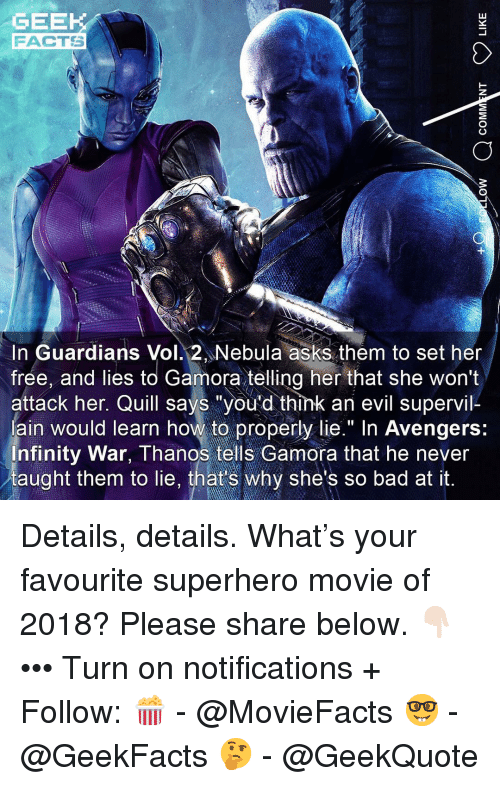 "Guardians: GEEK  FACTS  In Guardians Vol. 2 Nebula asks them to set her  frée, and lies to Gamora telling her that she won't  attack her. Quill says ""you'd think an evil supervil-  ain would learn how to properly lie."" In Avengers:  nfinity War, Thanos tells Gamora that he never  taught them to lie, that's why she's so bad at it. Details, details. What's your favourite superhero movie of 2018? Please share below. 👇🏻 ••• Turn on notifications + Follow: 🍿 - @MovieFacts 🤓 - @GeekFacts 🤔 - @GeekQuote"