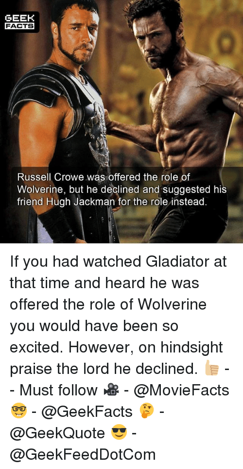 Facts, Gladiator, and Memes: GEEK  FACTS  Russell Crowe was offered the role of  Wolverine, but he declined and suggested his  friend Hugh Jackman for the role instead If you had watched Gladiator at that time and heard he was offered the role of Wolverine you would have been so excited. However, on hindsight praise the lord he declined. 👍🏼 -- Must follow 🎥 - @MovieFacts 🤓 - @GeekFacts 🤔 - @GeekQuote 😎 - @GeekFeedDotCom