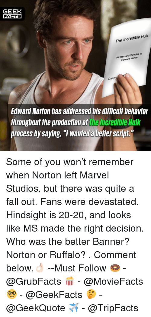 """Facts, Fall, and Memes: GEEK  FACTS  The Incredible Huk  fagre  Edward Norton has addressed his difficult behavior  throughout the production of the Incredible Hulk  process by saying, """"T wanted a better script. Some of you won't remember when Norton left Marvel Studios, but there was quite a fall out. Fans were devastated. Hindsight is 20-20, and looks like MS made the right decision. Who was the better Banner? Norton or Ruffalo? . Comment below.👌🏻 --Must Follow 🍩 - @GrubFacts 🍿 - @MovieFacts 🤓 - @GeekFacts 🤔 - @GeekQuote ✈️ - @TripFacts"""