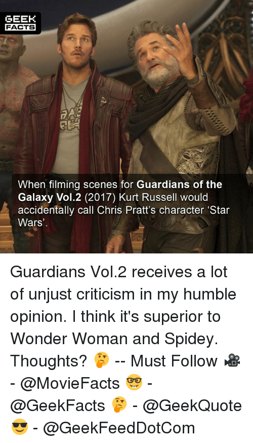 Opinionated: GEEK  FACTS  When filming scenes for Guardians of the  Galaxy Vol.2 (2017) Kurt Russell would  accidentally call Chris Pratt's character 'Star  Wars Guardians Vol.2 receives a lot of unjust criticism in my humble opinion. I think it's superior to Wonder Woman and Spidey. Thoughts? 🤔 -- Must Follow 🎥 - @MovieFacts 🤓 - @GeekFacts 🤔 - @GeekQuote 😎 - @GeekFeedDotCom
