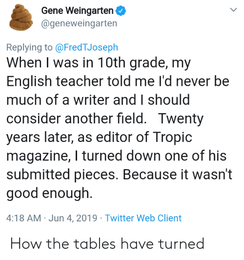 Teacher, Twitter, and Good: Gene Weingarten  @geneweingarten  Replying to @FredTJoseph  When I was in 10th grade, my  English teacher told me I'd never be  much of a writer and I should  consider another field. Twenty  years later, as editor of Tropic  magazine, I turned down one of his  submitted pieces. Because it wasn't  good enough.  4:18 AM Jun 4, 2019 Twitter Web Client How the tables have turned