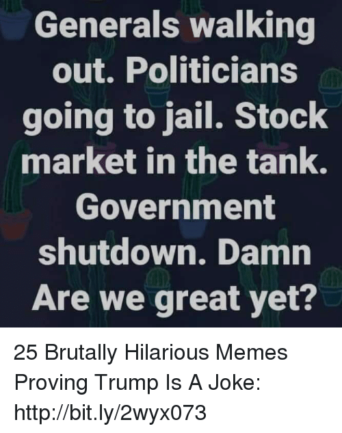 Trump Is A: Generals walking  out. Politicians  going to jail. Stock  market in the tank.  Government  shutdown. Damn  Are we great yet? 25 Brutally Hilarious Memes Proving Trump Is A Joke: http://bit.ly/2wyx073