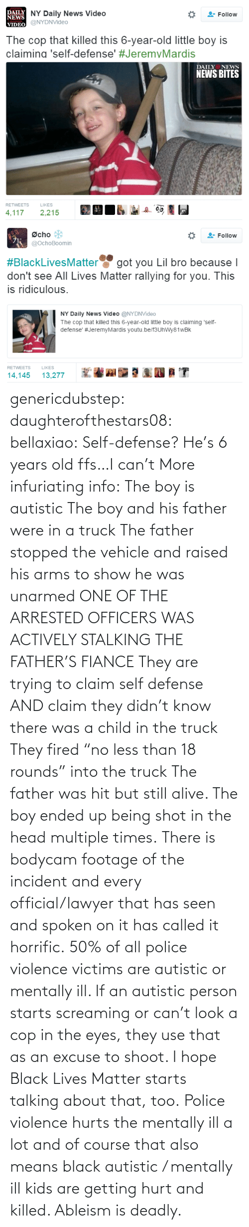 "Lawyer: genericdubstep: daughterofthestars08:  bellaxiao:  Self-defense? He's 6 years old ffs…I can't  More infuriating info: The boy is autistic The boy and his father were in a truck The father stopped the vehicle and raised his arms to show he was unarmed ONE OF THE ARRESTED OFFICERS WAS ACTIVELY STALKING THE FATHER'S FIANCE They are trying to claim self defense AND claim they didn't know there was a child in the truck They fired ""no less than 18 rounds"" into the truck The father was hit but still alive. The boy ended up being shot in the head multiple times. There is bodycam footage of the incident and every official/lawyer that has seen and spoken on it has called it horrific.  50% of all police violence victims are autistic or mentally ill. If an autistic person starts screaming or can't look a cop in the eyes, they use that as an excuse to shoot. I hope Black Lives Matter starts talking about that, too. Police violence hurts the mentally ill a lot and of course that also means black autistic / mentally ill kids are getting hurt and killed. Ableism is deadly."