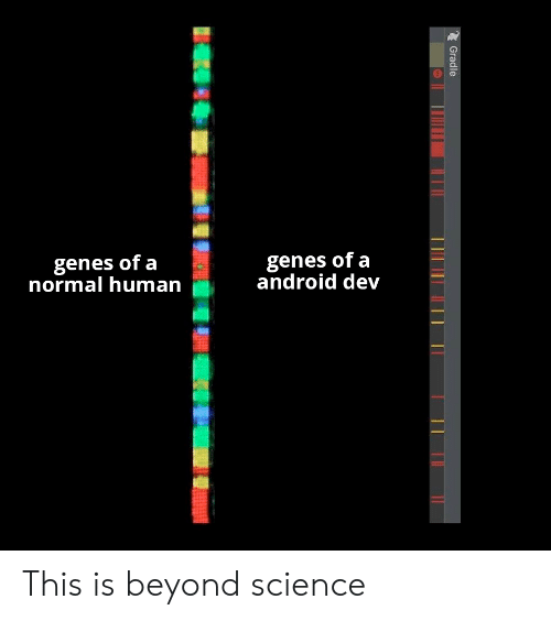 Android, Science, and Human: genes of a  normal human  genes of a  android dev This is beyond science