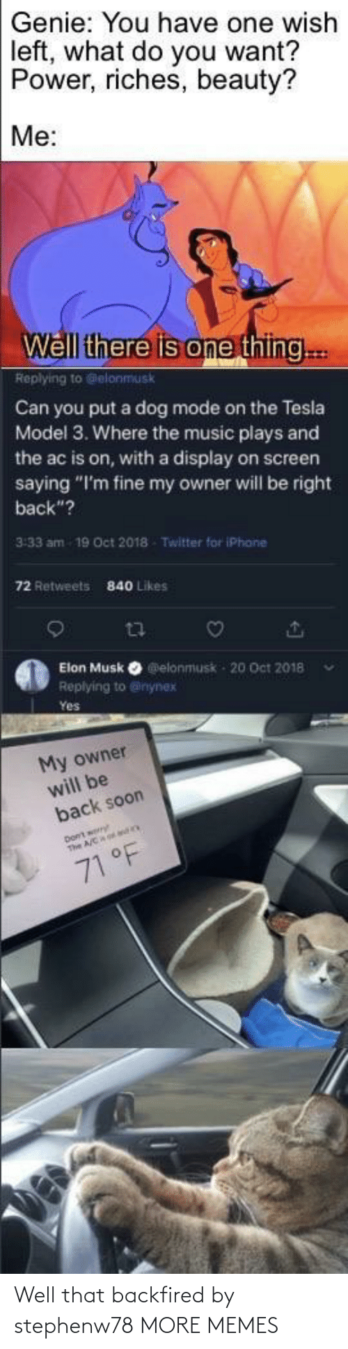 "Power: Genie: You have one wish  left, what do you want?  Power, riches, beauty?  Me:  Well there is one thing..  Replying to Gelonmusk  Can you put a dog mode on the Tesla  Model 3. Where the music plays and  the ac is on, with a display on screen  saying ""I'm fine my owner will be right  back""?  3:33 am  19 Oct 2018  Twitter for iPhane  72 Retweets  840 Likes  Elon Musk O elonmusk - 20 Oct 2018  Replying to @inynex  Yes  My owner  will be  back soon  71 °F Well that backfired by stephenw78 MORE MEMES"