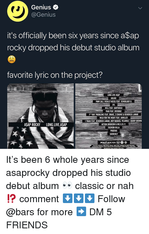 Asap Rocky: Genius <  @Genius  it's officially been six years since a$ap  rocky dropped his debut studio album  favorite lyric on the project?  LONG LIVE ASAP  GOLDIE  PMW (ALL I REALLY NEED) FEAT. SCHOOLBOY Q  LVL  ELL FEAT. SANTIGOLD  PAIN FEAT. OVERDOZ  F..KIN. PROBLEMSFEAT DRAKE 2CAINZ& KENDRICK LAMAR-  WILD FOR THE NIGHT FEAT SKRILLEX  TRAIN FEAT. KENDRICK LAMAR, JOEY BADASS,YELAWOLF, DANNY BROWN  ACTION BRONSON&BIG K.R.I.T  FASHION KILLA  PHOENIX  SUDDENLY  ASAP ROCKY LONG.LIVE.A$AP It's been 6 whole years since asaprocky dropped his studio debut album 👀 classic or nah⁉️ comment ⬇️⬇️⬇️ Follow @bars for more ➡️ DM 5 FRIENDS