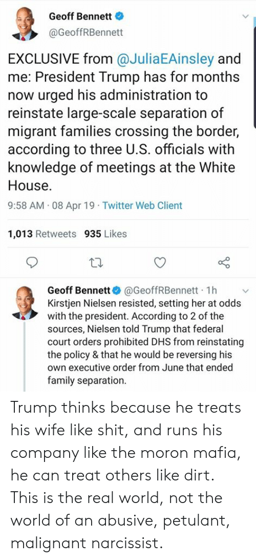 Family, Memes, and Twitter: Geoff Bennett  @GeoffRBennett  EXCLUSIVE from @JuliaEAinsley and  me: President Trump has for months  now urged his administration to  reinstate large-scale separation of  migrant families crossing the border,  according to three U.S. officials with  knowledge of meetings at the White  House.  9:58 AM 08 Apr 19 Twitter Web Client  1,013 Retweets 935 Likes  Geoff Bennett@GeoffRBennett 1h v  Kirstjen Nielsen resisted, setting her at odds  with the president. According to 2 of the  sources, Nielsen told Trump that federal  court orders prohibited DHS from reinstating  the policy & that he would be reversing his  own executive order from June that ended  family separation. Trump thinks because he treats his wife like shit, and runs his company like the moron mafia, he can treat others like dirt.   This is the real world, not the world of an abusive, petulant, malignant narcissist.