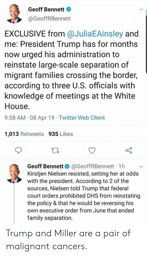 Family, Twitter, and White House: Geoff Bennett  @GeoffRBennett  EXCLUSIVE from @JuliaEAinsley and  me: President Trump has for months  now urged his administration to  reinstate large-scale separation of  migrant families crossing the border,  according to three U.S. officials with  knowledge of meetings at the White  House.  9:58 AM 08 Apr 19 Twitter Web Client  1,013 Retweets 935 Likes  Geoff Bennett. @GeoffRBennett-1 h ﹀  Kirstjen Nielsen resisted, setting her at odds  with the president. According to 2 of the  sources, Nielsen told Trump that federal  court orders prohibited DHS from reinstating  the policy & that he would be reversing his  own executive order from June that ended  family separation. Trump and Miller are a pair of malignant cancers.
