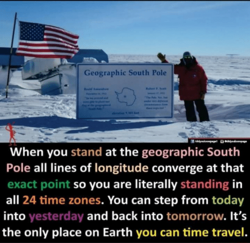 stand: Geographic South Pole  Rabert F. Soalt  Resd Amundaen  Fevai  The Falo Yos. e  seama Inom  ther ptd  olevation 9 Ml fet  When you stand at the geographic South  Pole all lines of longitude converge at that  exact point so you are literally standing in  all 24 time zones. You can step from today  into yesterday and back into tomorrow. It's  the only place on Earth you can time travel.