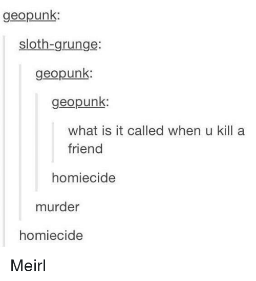 grunge: geopunk  sloth-grunge:  geopunk  geopunk:  what is it called when u kill a  friend  homiecide  murder  homiecide Meirl