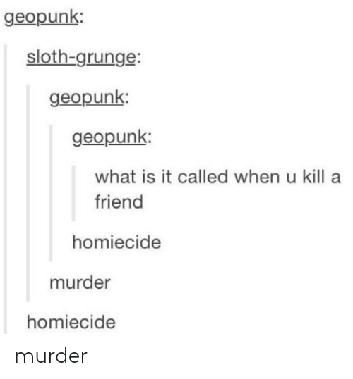 grunge: geopunk:  sloth-grunge:  geopunk  geopunk  what is it called when u kill a  friend  homiecide  murder  homiecide murder