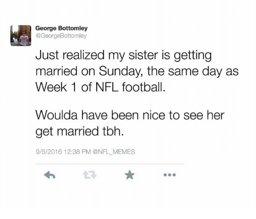 Nfl Football: George Bottomley  @GeorgeBottomley  Just realized my sister is getting  married on Sunday, the same day as  Week 1 of NFL football.  Woulda have been nice to see her  get married tbh.  9/5/2016 12:38 PM @NFL MEMES
