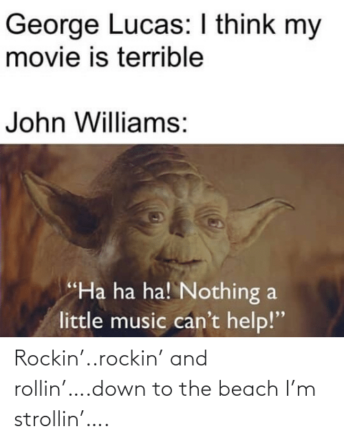 """lucas: George Lucas: I think my  movie is terrible  John Williams:  """"Ha ha ha! Nothing a  little music can't help!"""" Rockin'..rockin' and rollin'….down to the beach I'm strollin'…."""