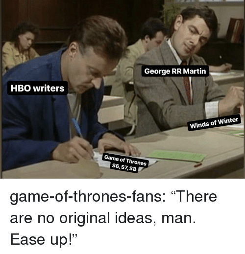 "Game of Thrones, Hbo, and Martin: George RR Martin  HBO writers  Winds of Winter  Game of Thrones  S6,S7, S8 game-of-thrones-fans:  ""There are no original ideas, man. Ease up!"""