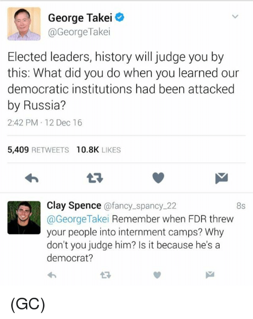 fdr: George Takei  @George Takei  Elected leaders, history will judge you by  this: What did you do when you learned our  democratic institutions had been attacked  by Russia?  2:42 PM 12 Dec 16  5,409  RETWEETS 10.8K  LIKES  Clay Spence  a fancy spancy 22  8s  @George Takei  Remember when FDR threw  your people into internment camps? Why  don't you judge him? Is it because he's a  democrat? (GC)