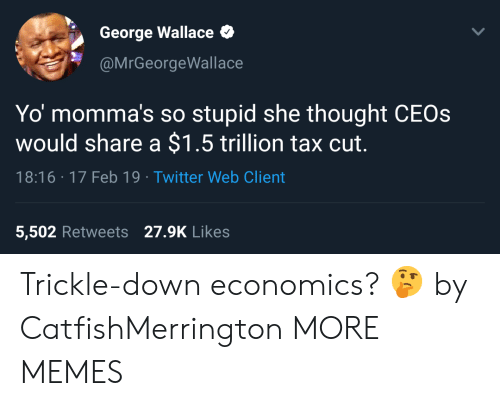 Dank, Memes, and Target: George Wallace  @MrGeorgeWallace  Yo momma's so stupid she thought CEOs  would share a $1.5 trillion tax cut.  18:16 17 Feb 19 Twitter Web Client  5,502 Retweets 27.9K Likes Trickle-down economics? 🤔 by CatfishMerrington MORE MEMES