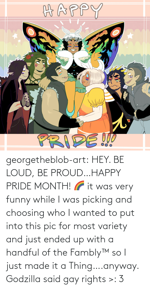 said: georgetheblob-art: HEY. BE LOUD, BE PROUD…HAPPY PRIDE MONTH! 🌈 it was very funny while I was picking and choosing who I wanted to put into this pic for most variety and just ended up with a handful of the Fambly™ so I just made it a Thing….anyway. Godzilla said gay rights >: 3