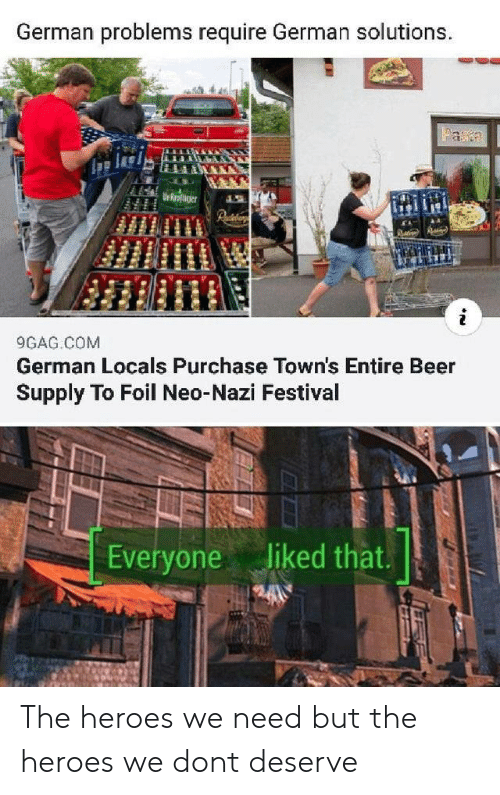 9gag, Beer, and Heroes: German problems require German solutions.  Faa  Urroaer  9GAG COM  German Locals Purchase Town's Entire Beer  Supply To Foil Neo-Nazi Festival  Everyone liked that. The heroes we need but the heroes we dont deserve