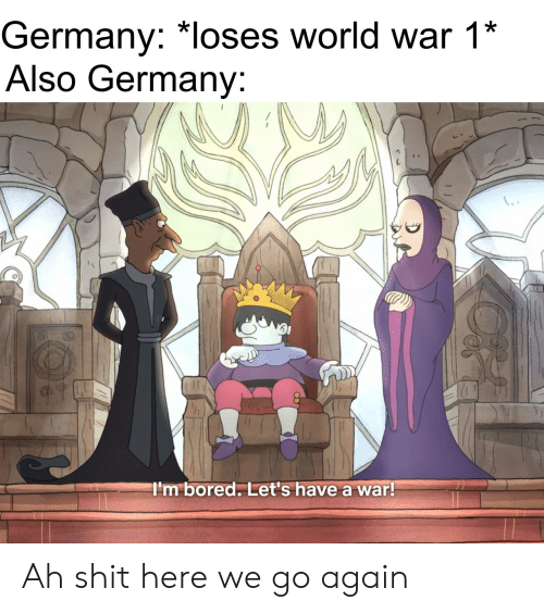 im bored: Germany: *loses world war 1*  Also Germany:  I'm bored. Let's have a war! Ah shit here we go again