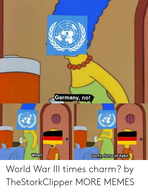 Sorry: Germany, no!  What?  Sorry, force of habit.  हि World War III times charm? by TheStorkClipper MORE MEMES