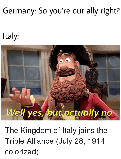 the kingdom: Germany: So you're our ally right?  Italy:  Well yes, but actually no The Kingdom of Italy joins the Triple Alliance (July 28, 1914 colorized)