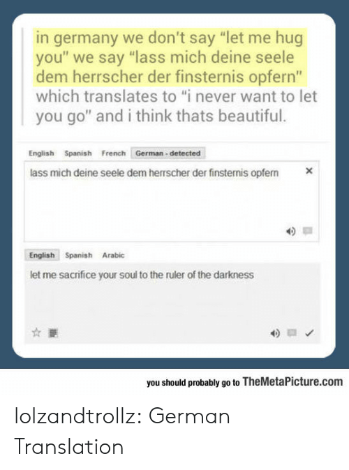 """Beautiful, Spanish, and Tumblr: germany we don't say """"let me hug  you"""" we say """"lass mich deine seele  dem herrscher der finsternis opfern""""  which translates to """"i never want to let  you go"""" and i think thats beautiful.  English Spanish French German-detected  X  lass mich deine seele dem herrscher der finsternis opfem  English Spanish Arabic  let me sacrifice your soul to the ruler of the darkness  you should probably go to TheMetaPicture.com lolzandtrollz:  German Translation"""