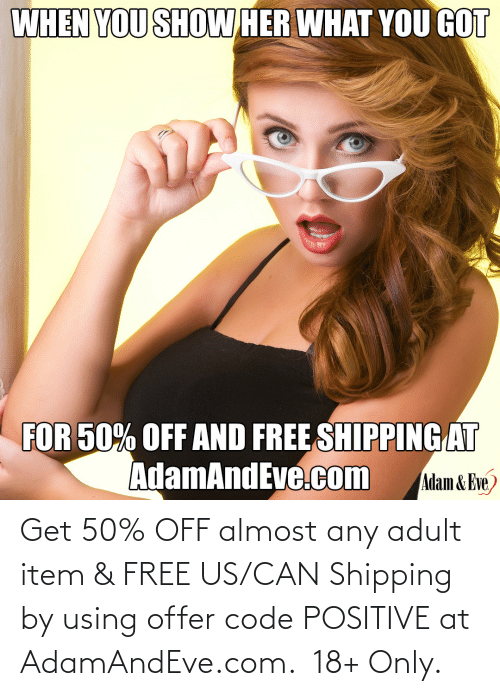 Us:   Get 50% OFF almost any adult item & FREE US/CAN Shipping by using offer code POSITIVE at AdamAndEve.com.  18+ Only.