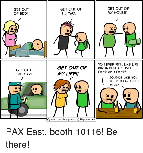 Cyanide And Happieness: GET OUT  OF BED!  GET OUT OF  THE CAR!  GET OUT OF  GET OUT OF  MY HOUSE!  THE WAY!  YOU EVER FEEL LIKE LIFE  GET OUT OF  KINDA REPEATS ITSELF  OVER AND OVER?  MY LIFE!  SOUNDS LIKE YOU  NEED TO GET OUT  MORE  Cyanide and Happiness O Explosm.net PAX East, booth 10116! Be there!