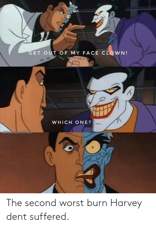 Harvey Dent, Clown, and One: GET OUT OF MY FACE CLOWN!  WHICH ONE?  COTH The second worst burn Harvey dent suffered.