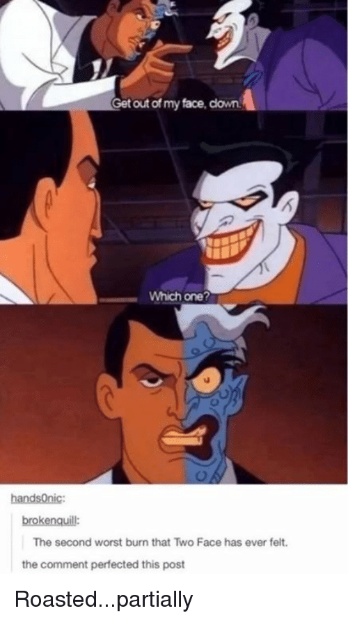 two faced: Get out of my face, clown.  Which one?  handsOnic:  brokenquill:  The second worst burn that Two Face has ever felt  the comment perfected this post Roasted...partially