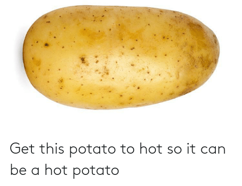 Can Be: Get this potato to hot so it can be a hot potato