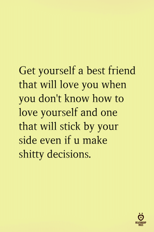 A Best Friend: Get yourself a best friend  that will love you when  you don't know how to  love yourself and one  that will stick by your  side even if u make  shitty decisions.  RELATIONSH