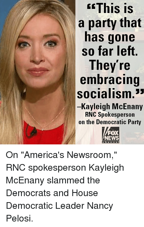 "Memes, News, and Party: GEThis  is  a party that  has gone  so far left  They're  embracing  socialism.""  Kayleigh McEnany  RNC Spokesperson  on the Democratic Party  FOX  NEWS  ha n n On ""America's Newsroom,"" RNC spokesperson Kayleigh McEnany slammed the Democrats and House Democratic Leader Nancy Pelosi."
