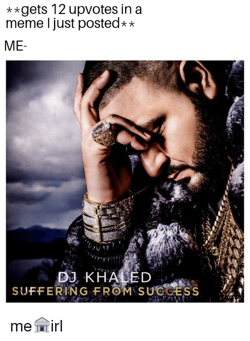 Meme, Success, and Suffering: **gets 12 upvotes in a  meme I just posted**  ME  SUFFERING FROM SUCCESS