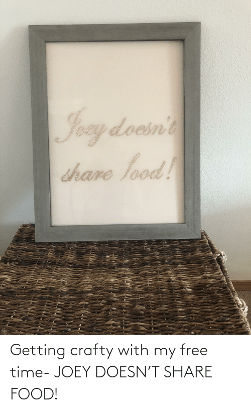 Share Food: Getting crafty with my free time- JOEY DOESN'T SHARE FOOD!