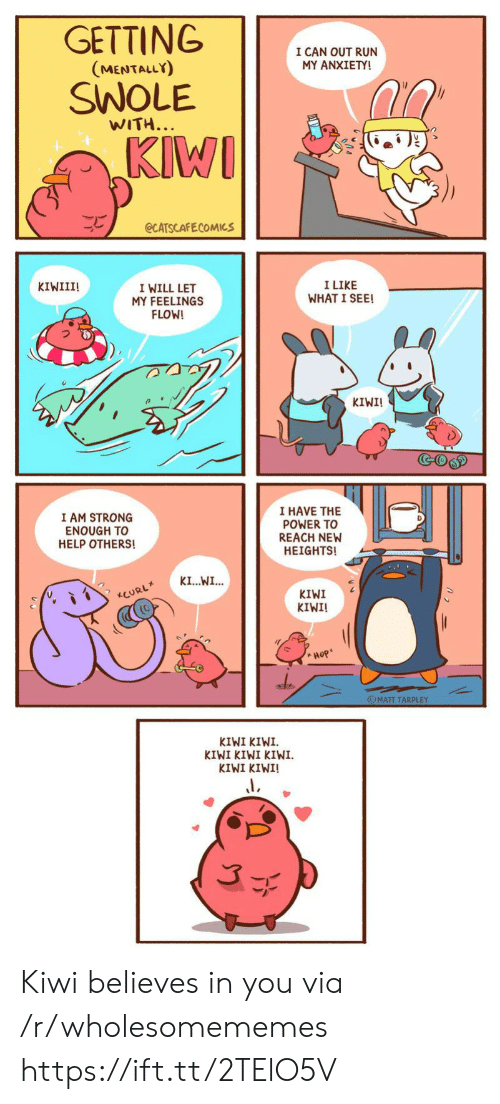 Strong Enough: GETTING  I CAN OUT RUN  MY ANXIETY!  (MENTALLY)  SWOLE  WITH...  KIWI  eCATSCAFECOMICS  I LIKE  WHAT I SEE!  KIWIII!  I WILL LET  MY FEELINGS  FLOW!  KIWI!  GOGD  I HAVE THE  POWER TO  REACH NEW  HEIGHTS!  I AM STRONG  ENOUGH TO  HELP OTHERS!  KI...WI...  KIWI  KIWI!  CURL  Hop  OMATT TARPLEY  KIWI KIWI  KIWI KIWI KIWI  KIWI KINI! Kiwi believes in you via /r/wholesomememes https://ift.tt/2TElO5V