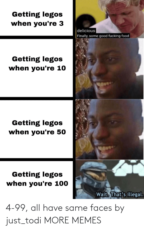 faces: Getting legos  when you're 3  delicious  Finally, some good fucking food  Getting legos  when you're 10  Getting legos  when you're 50  Getting legos  when you're 100  Wait. That's illegal. 4-99, all have same faces by just_todi MORE MEMES