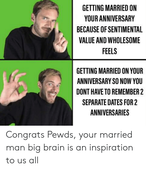 Brain, Wholesome, and Inspiration: GETTING MARRIED ON  YOUR ANNIVERSARY  BECAUSE OF SENTIMENTAL  VALUE AND WHOLESOME  FEELS  GETTING MARRIED ON YOUR  ANNIVERSARY SO NOW YOU  DONT HAVE TO REMEMBER 2  SEPARATE DATES FOR 2  ANNIVERSARIES Congrats Pewds, your married man big brain is an inspiration to us all