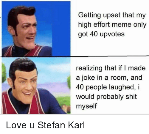 Love, Meme, and Shit: Getting upset that my  high effort meme only  got 40 upvotes  realizing that if I made  a joke in a room, and  40 people laughed, i  would probably shit  myself Love u Stefan Karl