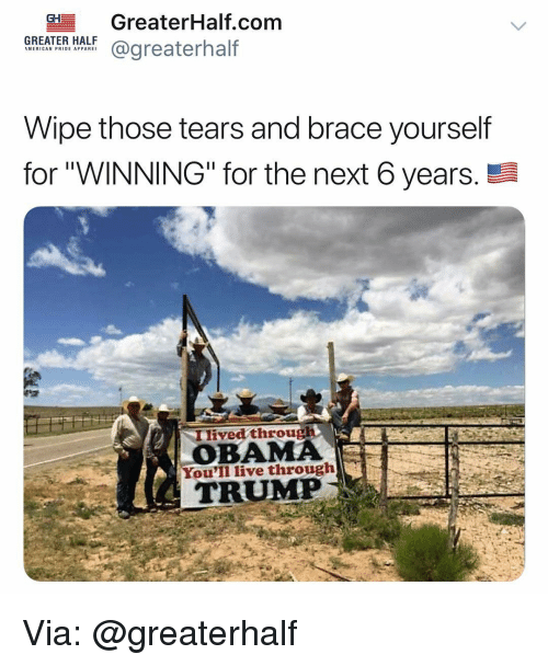 "Memes, Obama, and Live: GH GreaterHalf.com  tf@greaterhalf  GREATER HALF  MERICAN PRIDE APPARE  Wipe those tears and brace yourself  for""WINNING"" for the next 6 years.  Ilived through  OBAMA  You'll live through  TRUMP Via: @greaterhalf"